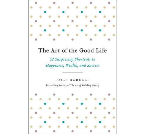 Art of the Good Life : 52 Surprising Shortcuts to Happiness, Wealth, and Success -  (Hardcover) - image 1 of 1