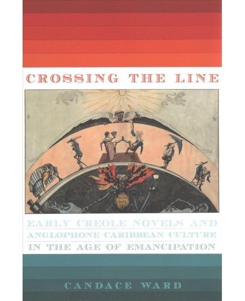 Crossing the Line : Early Creole Novels and Anglophone Caribbean Culture in the Age of Emancipation - image 1 of 1