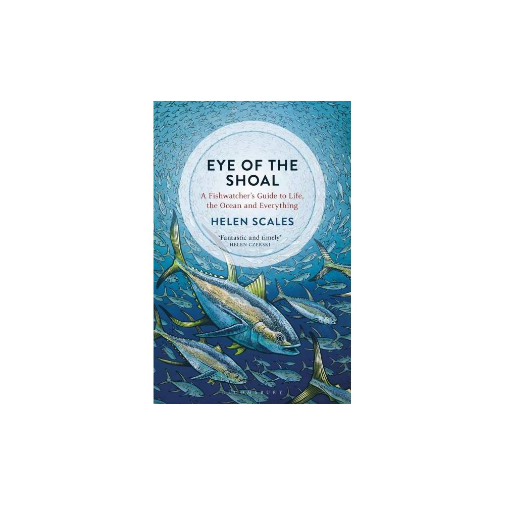 Eye of the Shoal : A Fishwatcher's Guide to Life, the Ocean and Everything - Reprint by Helen Scales
