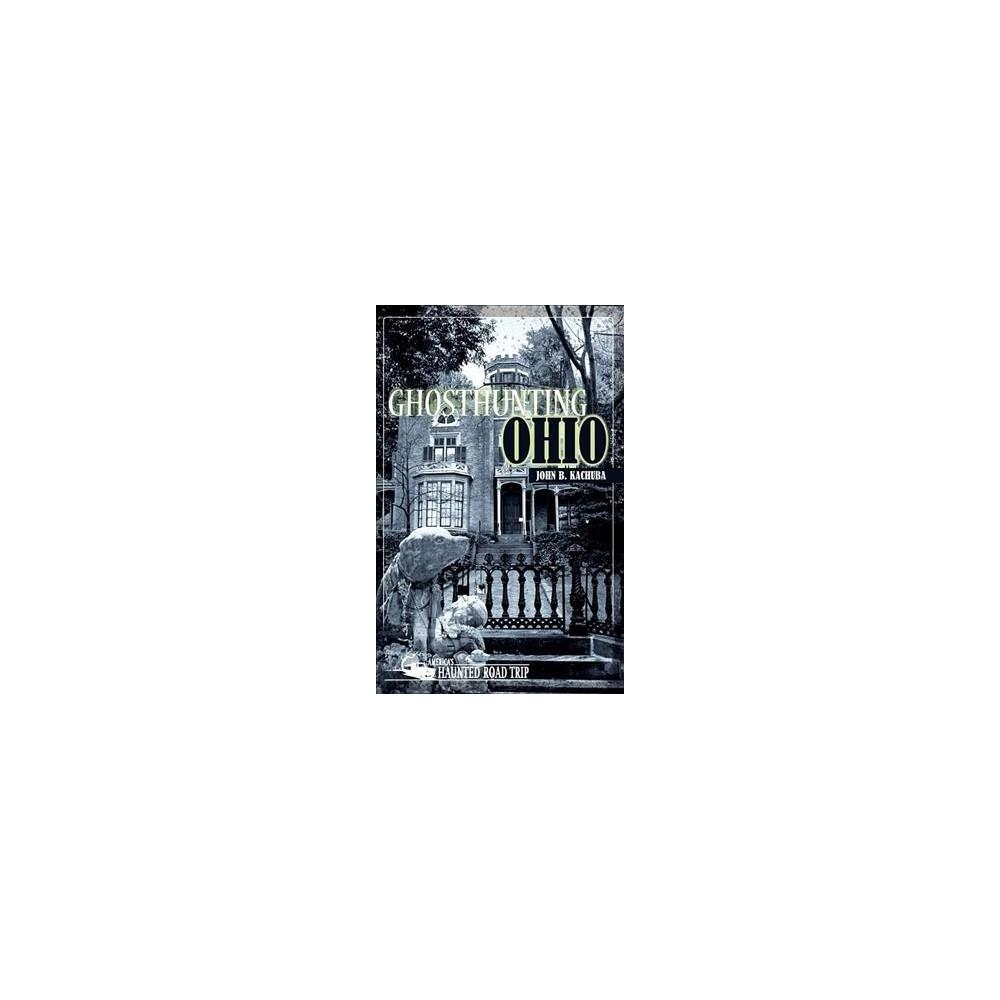 Ghosthunting Ohio - (America's Haunted Road Trip) by John B. Kachuba (Hardcover)