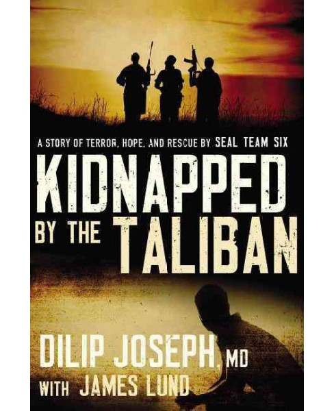 Kidnapped by the Taliban : A Story of Terror, Hope, and Rescue by Seal Team Six (Paperback) (M.d. Dilip - image 1 of 1