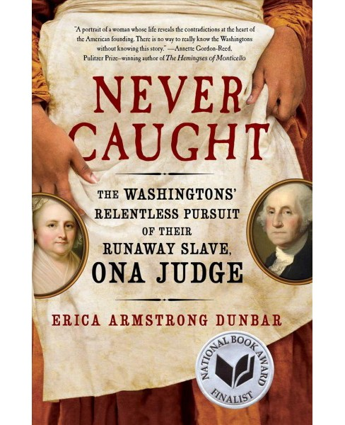 Never Caught : The Washingtons' Relentless Pursuit of Their Runaway Slave, Ona Judge (Hardcover) (Erica - image 1 of 1