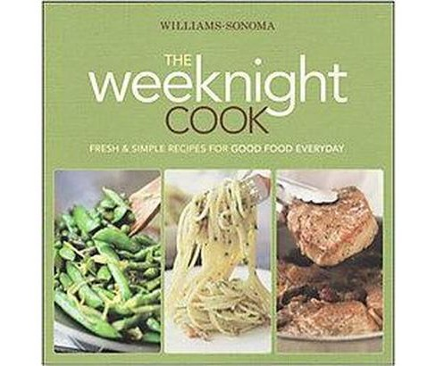Williams-Sonoma the Weeknight Cook : Fresh & Simple Recipes for Good Food Everyday (Hardcover) - image 1 of 1