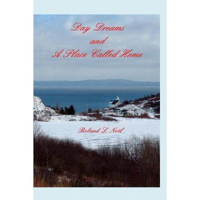 Day Dreams and A Place Called Home - by  Roland L Noël (Paperback)