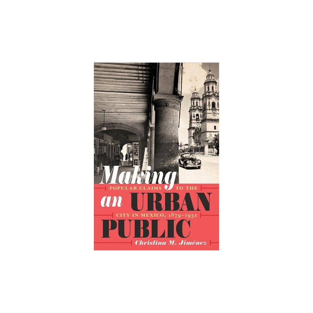 Making an Urban Public : Popular Claims to the City in Mexico, 1879-1932 - (Hardcover)