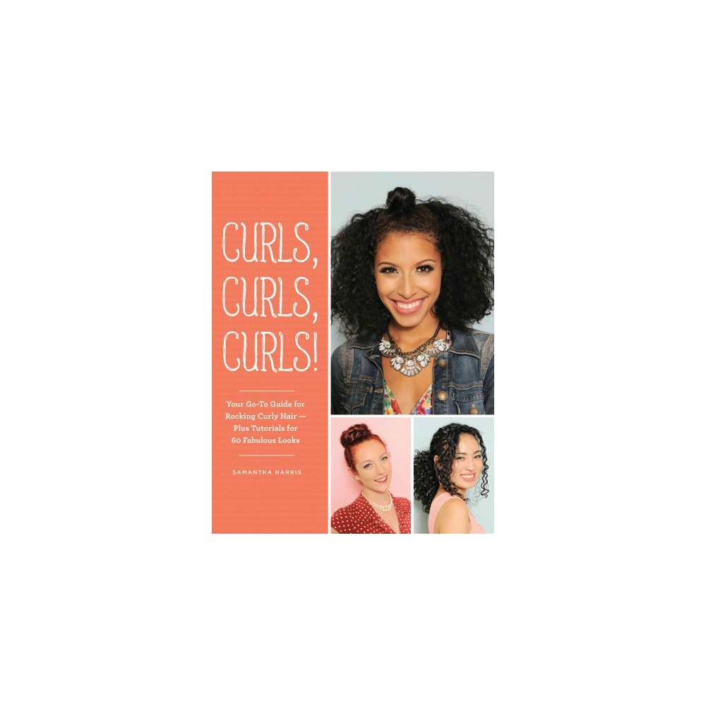 Curls, Curls, Curls : Your Go-To Guide for Rocking Curly Hair - Plus Tutorials for 60 Fabulous Looks