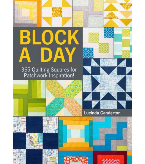 Block a Day : 365 Quilting Squares for Patchwork Inspiration! (Hardcover) (Lucinda Ganderton) - image 1 of 1