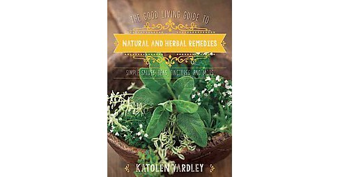 Good Living Guide to Natural and Herbal Remedies : Simple Salves, Teas, Tinctures, and More (Hardcover) - image 1 of 1