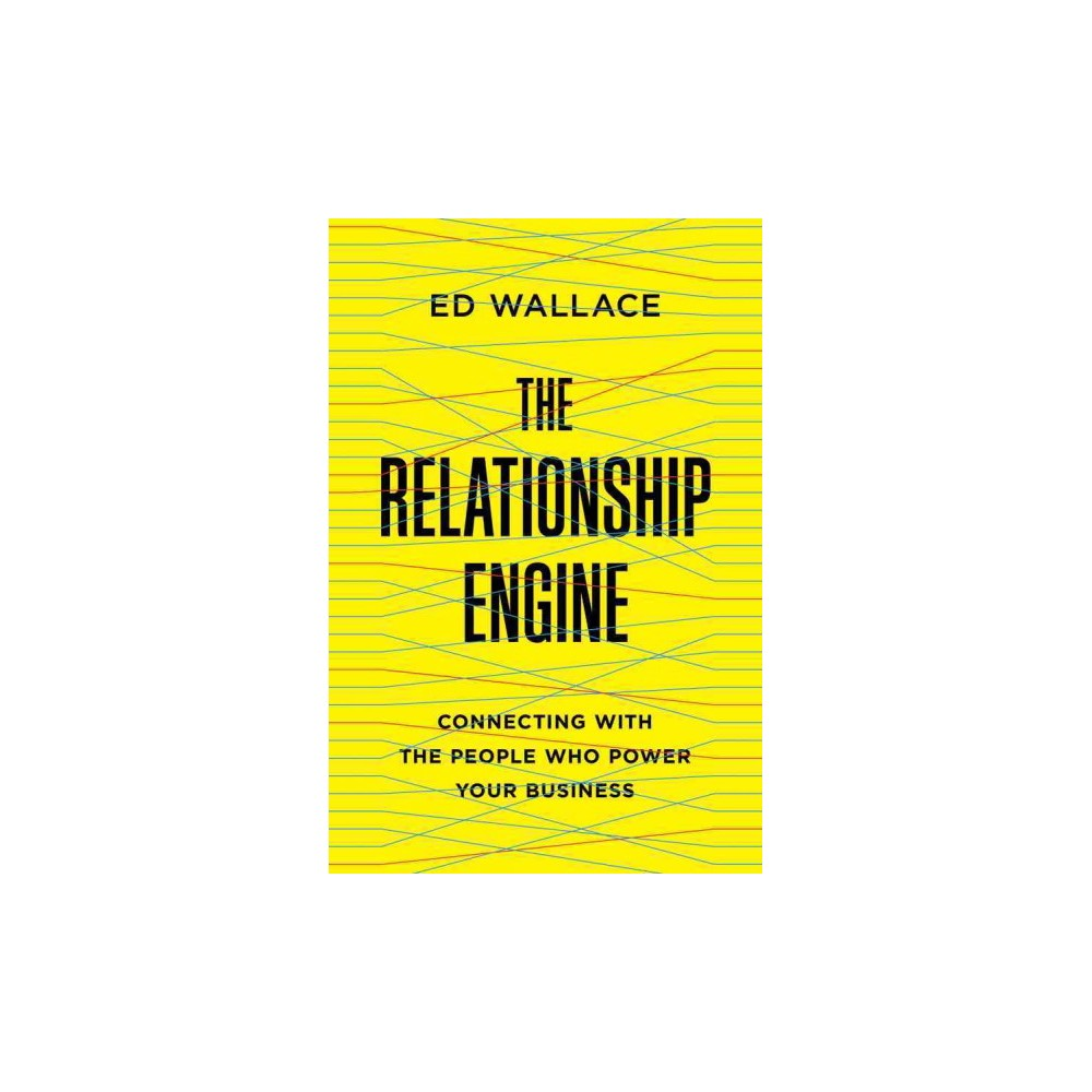 Relationship Engine : Connecting With the People Who Power Your Business (Hardcover) (Ed Wallace)