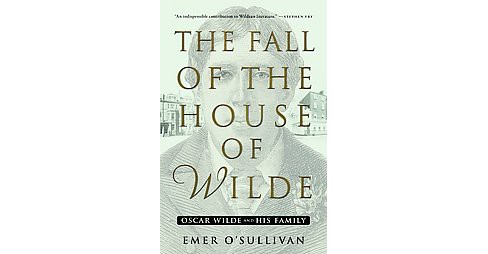 Fall of the House of Wilde : Oscar Wilde and His Family (Hardcover) (Emer O'Sullivan) - image 1 of 1