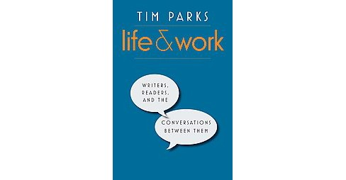 Life and Work : Writers, Readers, and the Conversations Between Them (Hardcover) (Tim Parks) - image 1 of 1