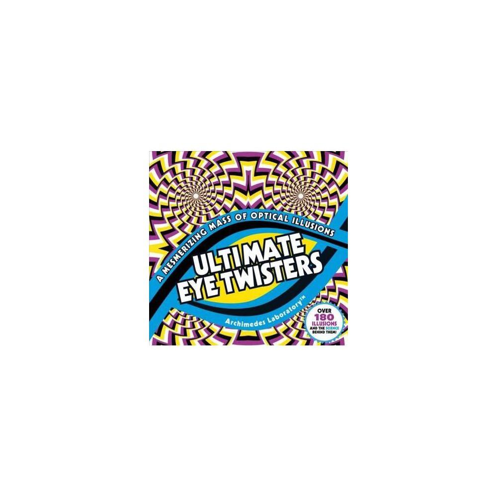 Ultimate Eye Twisters : A Mesmerizing Mass of Optical Illusions - (Paperback)