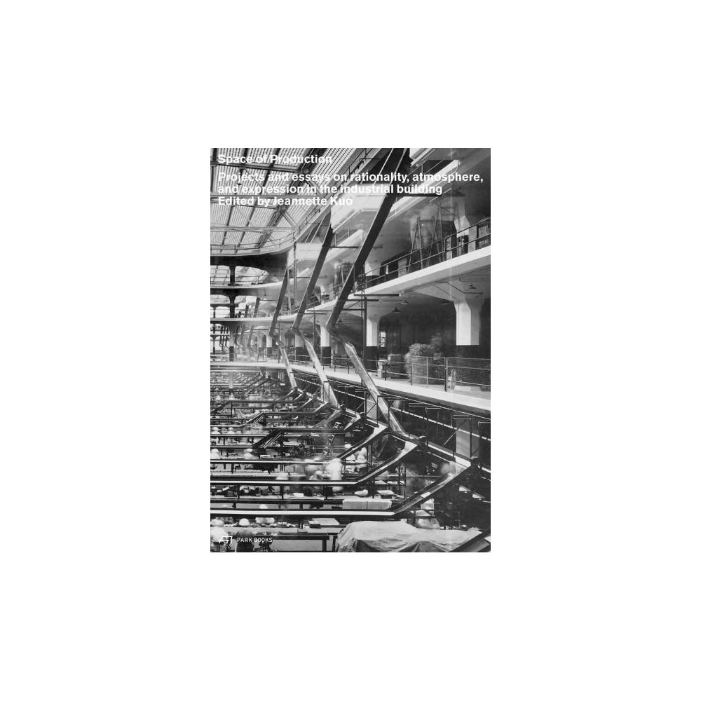 Space of Production : Projects and Essays on Rationality, Atmosphere, and Expression in the Industrial