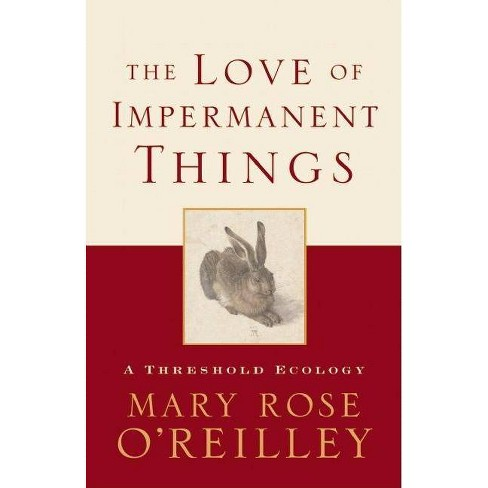 The Love of Impermanent Things - by  Mary Rose O'Reilley (Paperback) - image 1 of 1