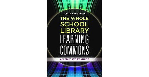 Whole School Library Learning Commons : An Educator's Guide (Paperback) (Judith Anne Sykes) - image 1 of 1