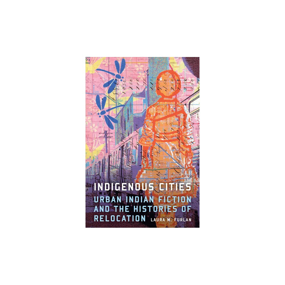 Indigenous Cities : Urban Indian Fiction and the Histories of Relocation - (Hardcover)