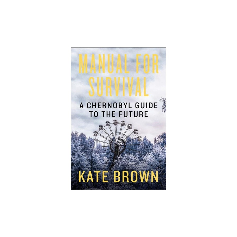 Manual for Survival : A Chernobyl Guide to the Future - by Kate Brown (Hardcover)