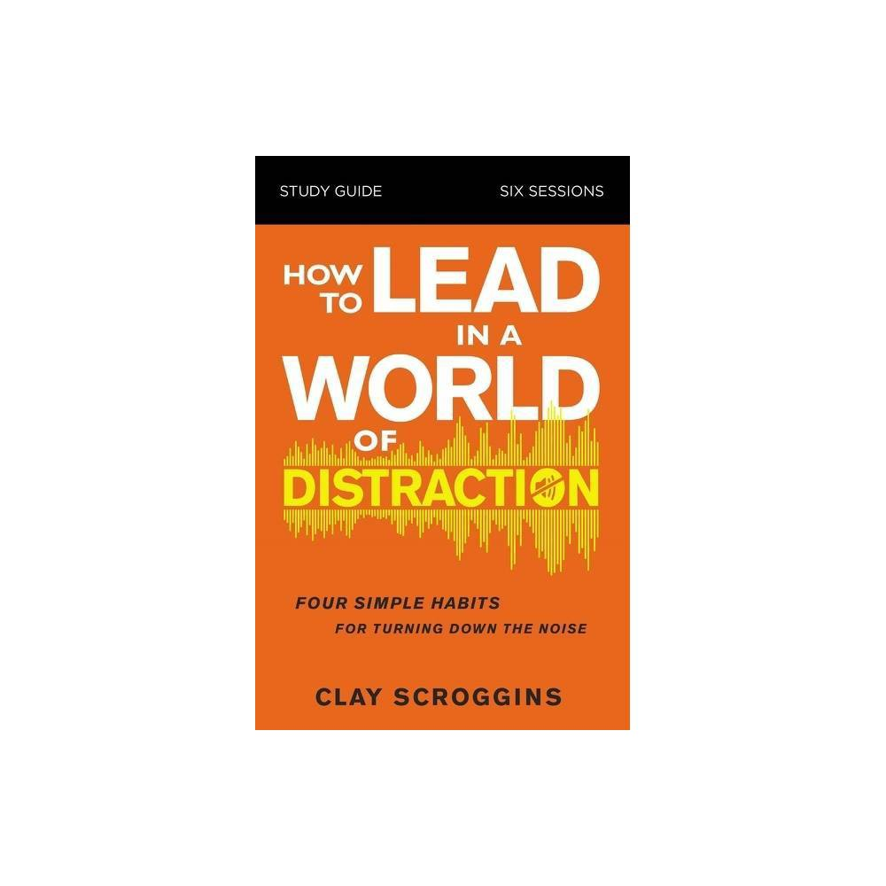 How To Lead In A World Of Distraction Study Guide By Clay Scroggins Paperback