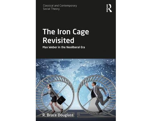 Iron Cage Revisited : Max Weber in the Neoliberal Era -  by R. Bruce Douglass (Hardcover) - image 1 of 1