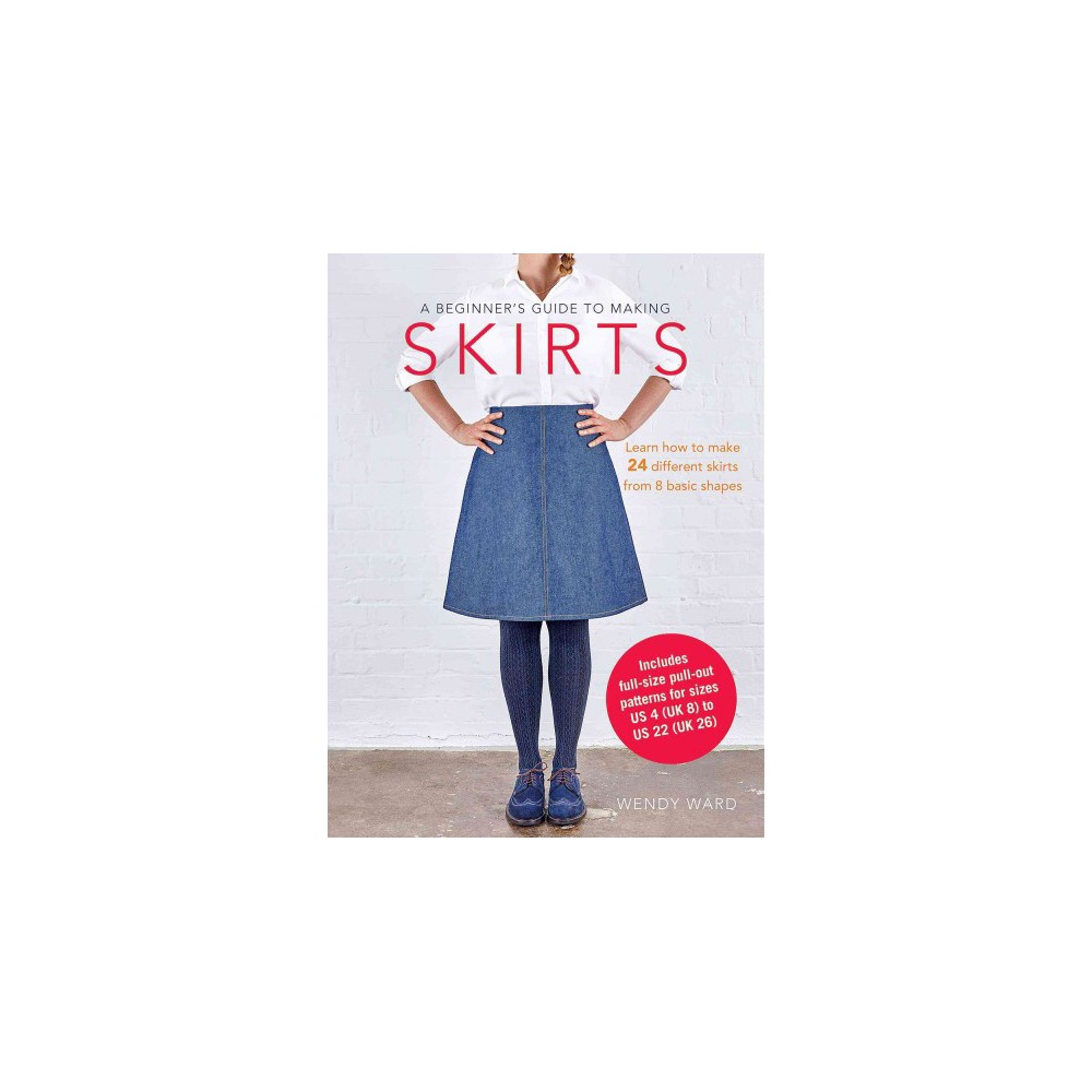Beginner's Guide to Making Skirts : Learn How to Make 24 Different Skirts from 8 Basic Shapes Beginner's Guide to Making Skirts : Learn How to Make 24 Different Skirts from 8 Basic Shapes