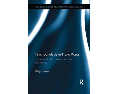 Psychoanalysis in Hong Kong : The Absent, the Present, and the Reinvented -  by Diego Busiol (Paperback) - image 1 of 1