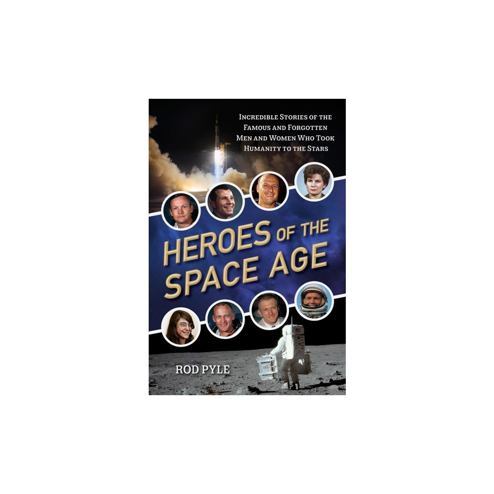 Heroes of the Space Age : Incredible Stories of the Famous and Forgotten Men and Women Who Took Humanity