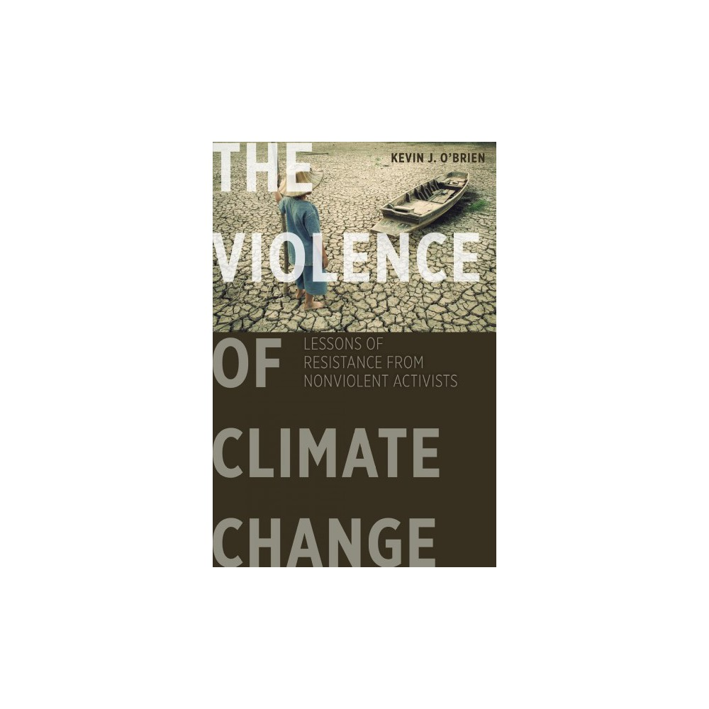Violence of Climate Change : Lessons of Resistance from Nonviolent Activists - (Paperback)