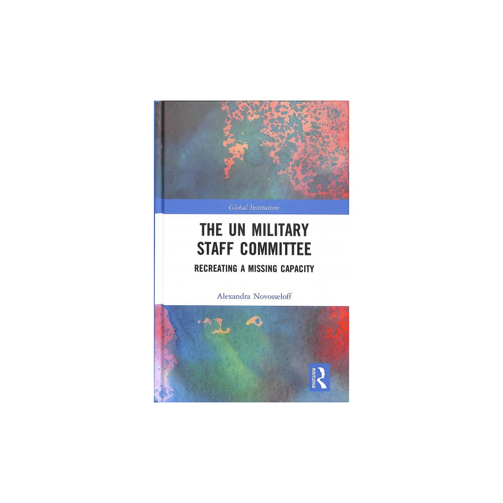 UN Military Staff Committee : Recreating a Missing Capacity - by Alexandra Novosseloff (Hardcover)