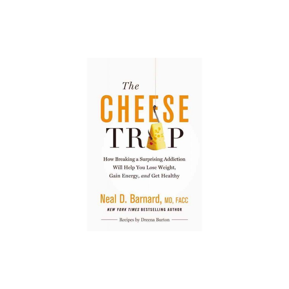 Cheese Trap : How Breaking a Surprising Addiction Will Help You Lose Weight, Gain Energy, and Get