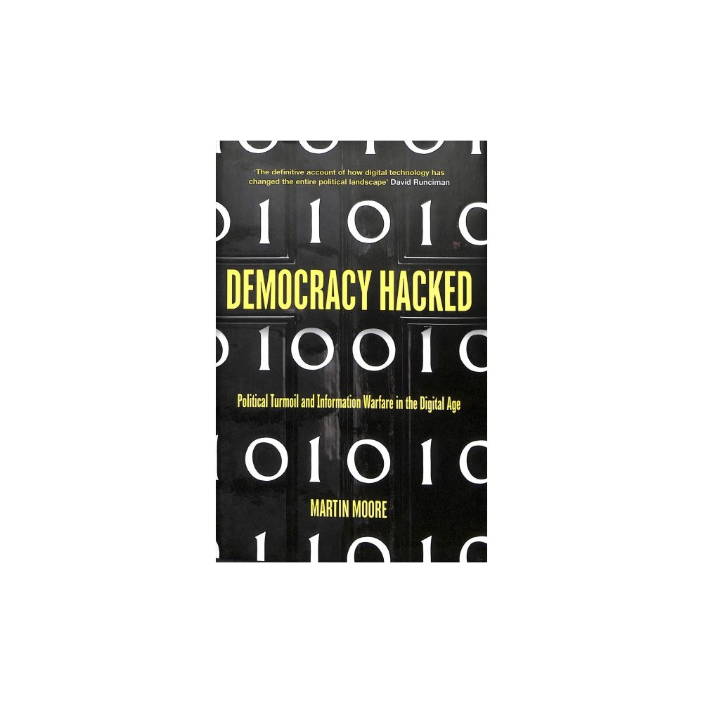 Democracy Hacked : Political Turmoil and Information Warfare in the Digital Age - (Hardcover)