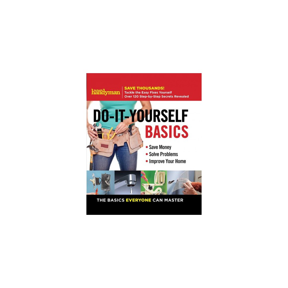 Do-It-Yourself Basics : Save Money - Solve Problems - Improve Your Home: The Basics Everyone Can Master