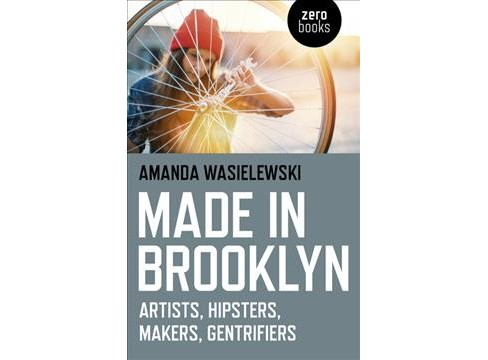 Made in Brooklyn : Artists, Hipsters, Makers, and Gentrifiers -  by Amanda Wasielewski (Paperback) - image 1 of 1