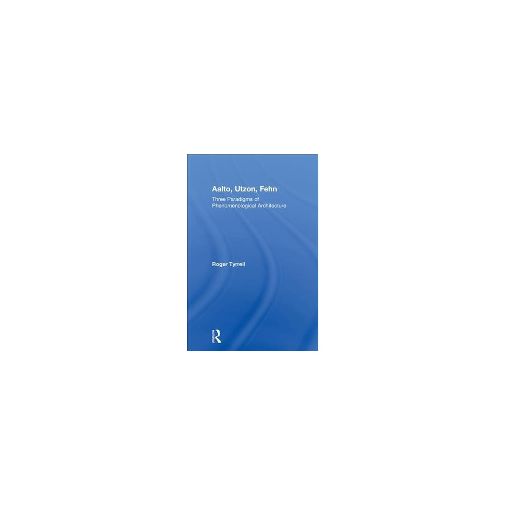 Aalto, Utzon, Fehn : Three Paradigms of Phenomenological Architecture - by Roger Tyrrell (Hardcover)