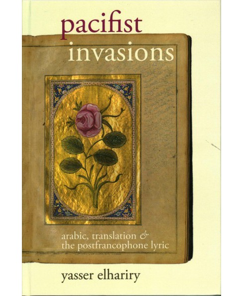 Pacifist Invasions : Arabic, Translation and the Postfrancophone Lyric (Hardcover) (Yasser Elhariry) - image 1 of 1