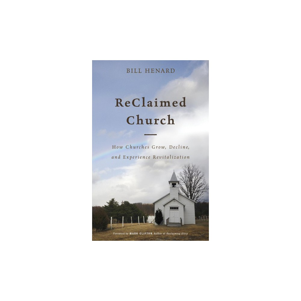 Reclaimed Church : How Churches Grow, Decline, and Experience Revitalization - (Paperback)