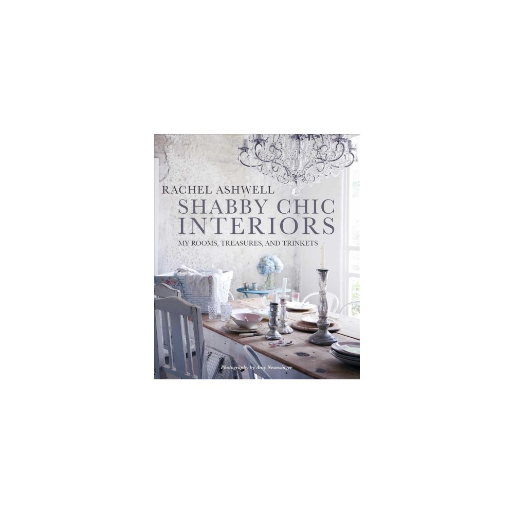 Shabby Chic Interiors : My Rooms, Treasures, and Trinkets - by Rachel Ashwell (Hardcover)