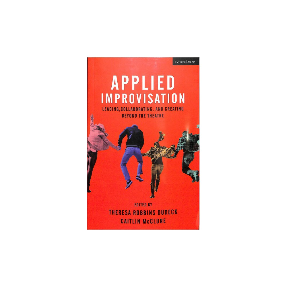 Applied Improvisation : Leading, Collaborating, and Creating Beyond the Theatre - (Paperback)