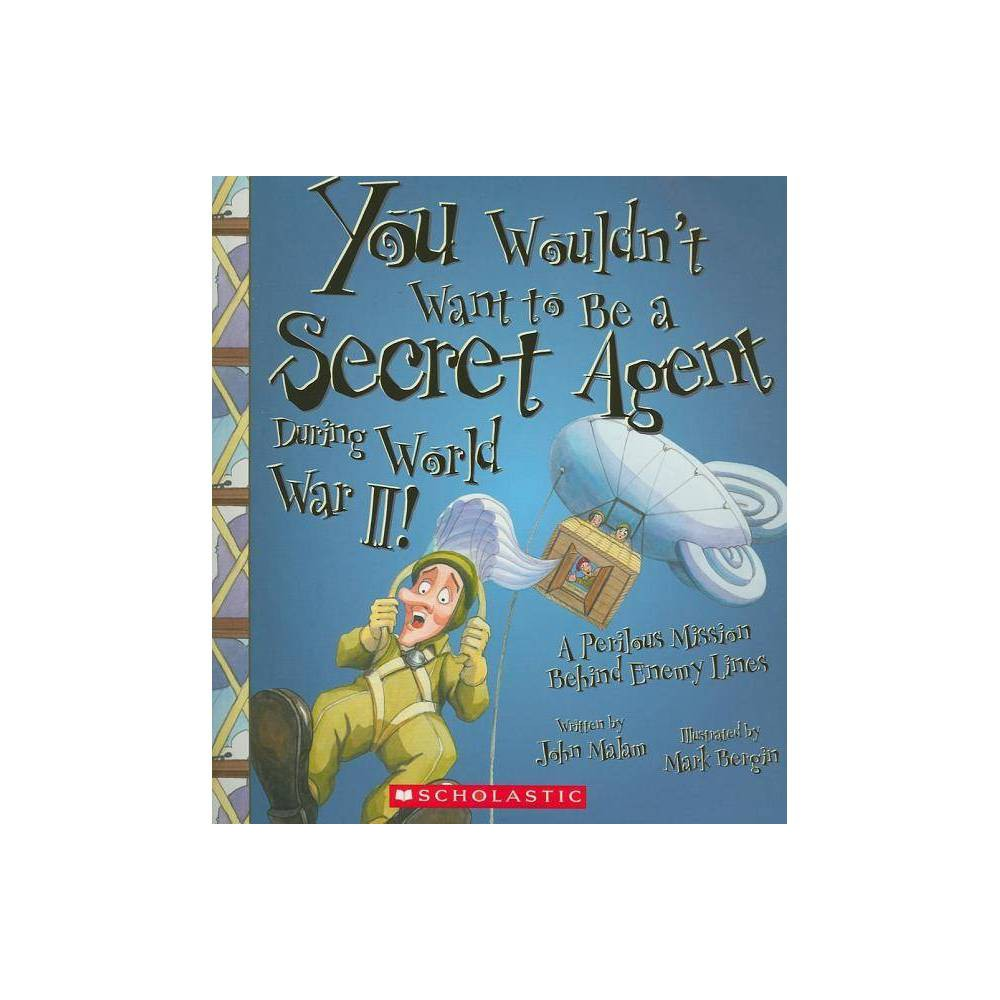 You Wouldn T Want To Be A Secret Agent During World War Ii You Wouldn T Want To By John Malam Paperback