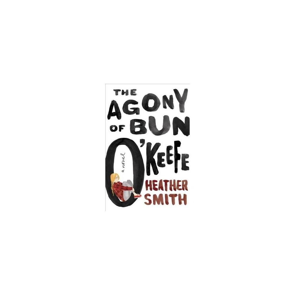 Agony of Bun O'Keefe - by Heather Smith (Hardcover)
