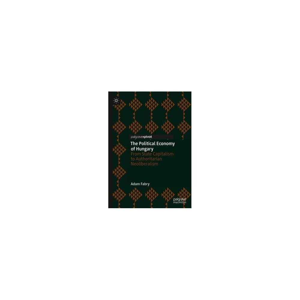 Political Economy of Hungary : From State Capitalism to Authoritarian Neoliberalism - (Hardcover)