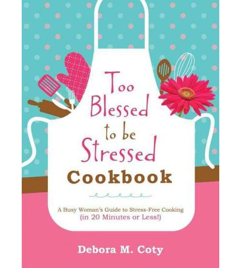 Too Blessed to Be Stressed Cookbook : A Busy Woman's Guide to Stress-Free Cooking (Prep Time 20 Minutes - image 1 of 1
