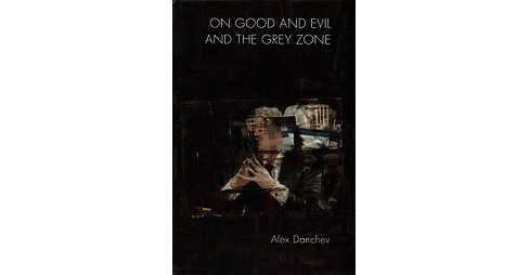 On Good and Evil and the Grey Zone (Hardcover) (Alex Danchev) - image 1 of 1
