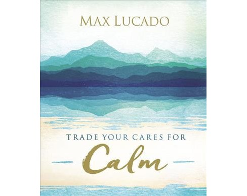 Trade Your Cares for Calm : God's Promise of Perfect Peace -  by Max Lucado (Hardcover) - image 1 of 1