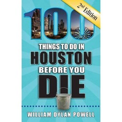 100 Things to Do in Houston Before You Die, 2nd Edition - (100 Things to Do Before You Die) 2 Edition