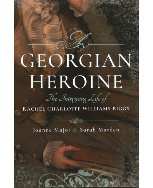 Georgian Heroine : The Intriguing Life of Rachel Charlotte Williams Biggs -  (Hardcover) - image 1 of 1