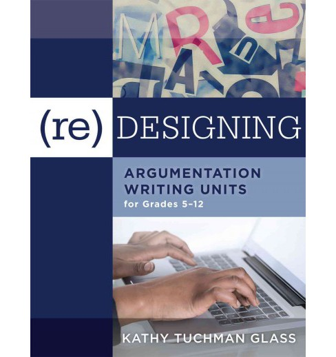 Re-Designing Argumentation Writing Units for Grades 5-12 (Paperback) (Kathy Tuchman Glass) - image 1 of 1
