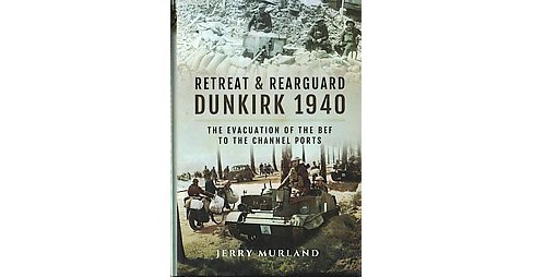 Retreat and Rearguard-Dunkirk 1940 : The Evacuation of the BEF to the Channel Ports (Hardcover) (Jerry - image 1 of 1