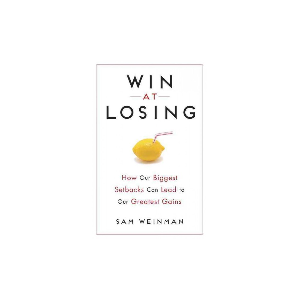 Win at Losing : How Our Biggest Setbacks Can Lead to Our Greatest Gains (Hardcover) (Sam Weinman)