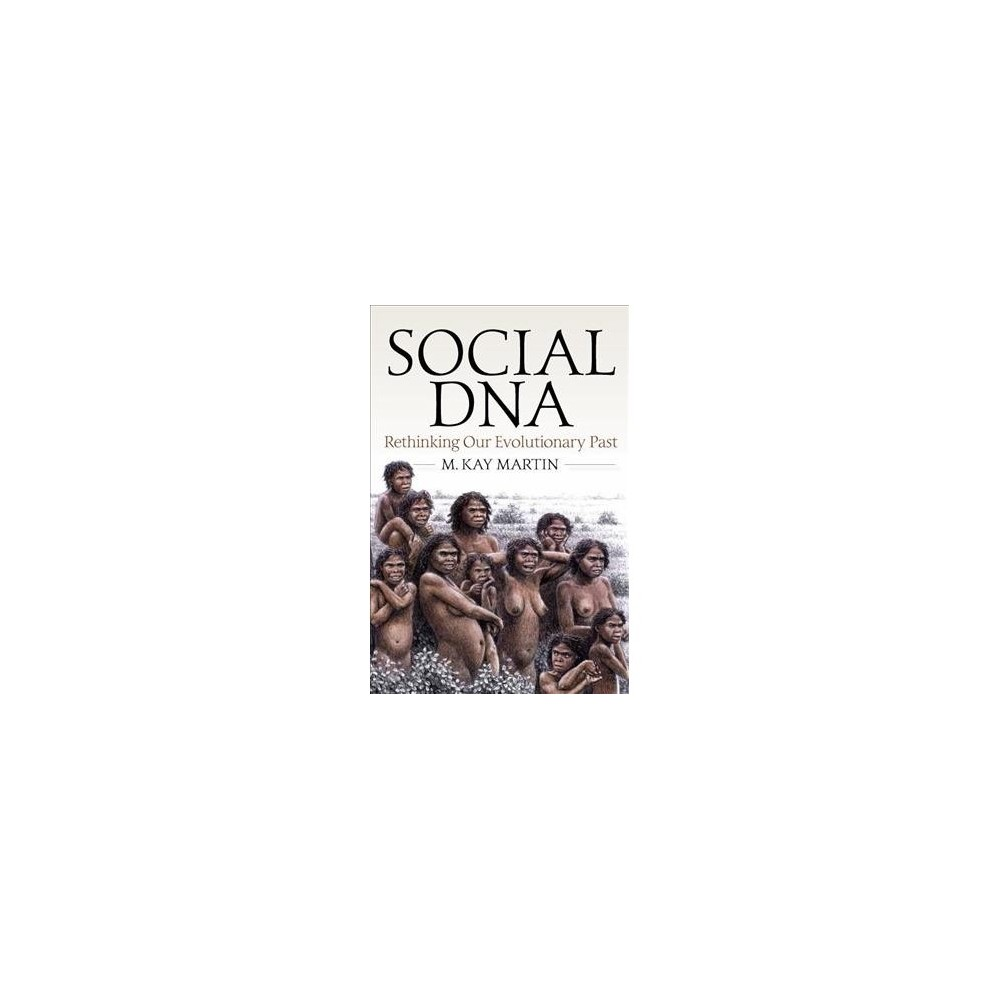 Social Dna : Rethinking Our Evolutionary Past - by M. Kay Martin (Hardcover)