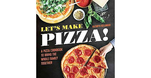 Let's Make Pizza! : A Pizza Cookbook to Bring the Whole Family Together (Paperback) (Kathryn Kellinger) - image 1 of 1